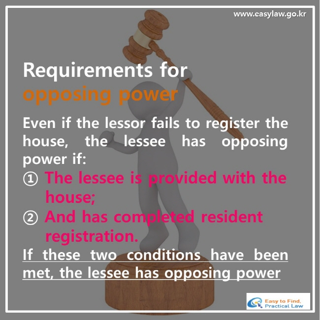 Requirements for opposing power, Even if the lessor fails to register the house,   the   lessee   has   opposing power if: ① The lessee is provided with the house; ② And has completed resident registration. If these two conditions have been met, the lessee has opposing power
