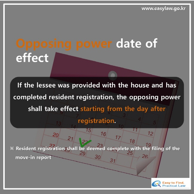 Opposing power date of effect, If the lessee was provided with the house and has completed resident registration, the opposing power shall take effect starting from the day after registration. ※ Resident registration shall be deemed complete with the filing of the move-in report