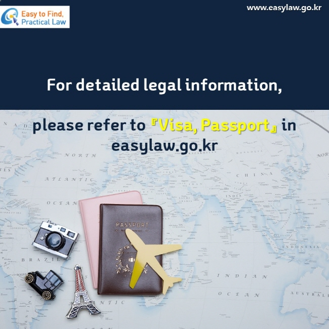 For detailed legal information, please refer to 『Visa, Passport』 in easylaw.go.kr