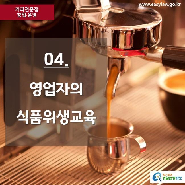 커피전문점 창업·운영 www.easylaw.go.kr 04. 영업자의 식품위생교육 찾기쉬운 생활법령정보