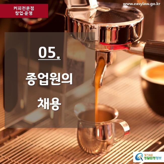 커피전문점 창업·운영 www.easylaw.go.kr 05. 종업원의 채용 찾기쉬운 생활법령정보