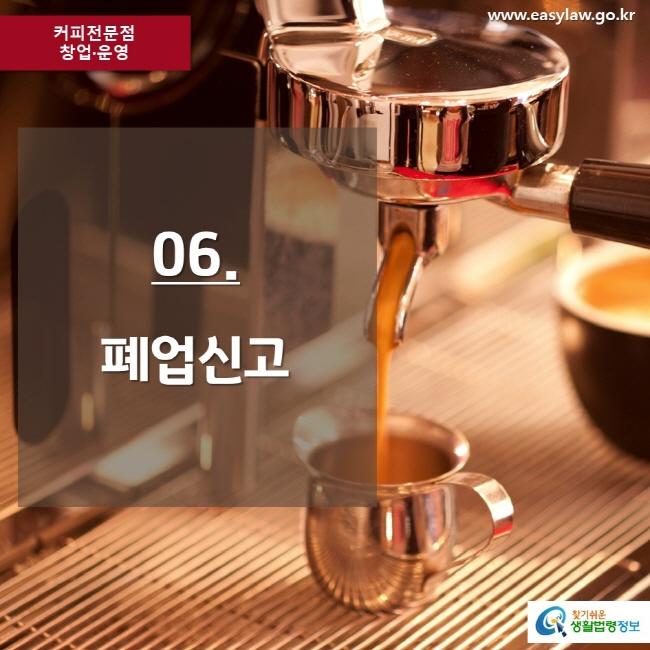 커피전문점 창업·운영 www.easylaw.go.kr 06. 폐업신고 찾기쉬운 생활법령정보