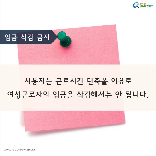 사용자는 근로시간 단축을 이유로 여성근로자의 임금을 삭감해서는 안 됩니다.