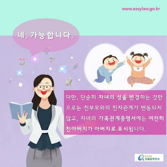 찾기쉬운생활법령정보 www.easylaw.go.kr  네, 가능합니다. 다만, 단순히 자녀의 성을 변경하는 것만으로는 친부모와의 친자관계가 변동되지 않고, 자녀의 가족관계증명서에는 여전히 친아버지가 아버지로 표시됩니다.