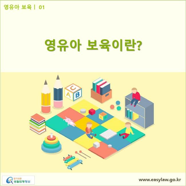 영유아 보육| 01 영유아 보육이란? www.easylaw.go.kr 찾기쉬운 생활법령정보 로고