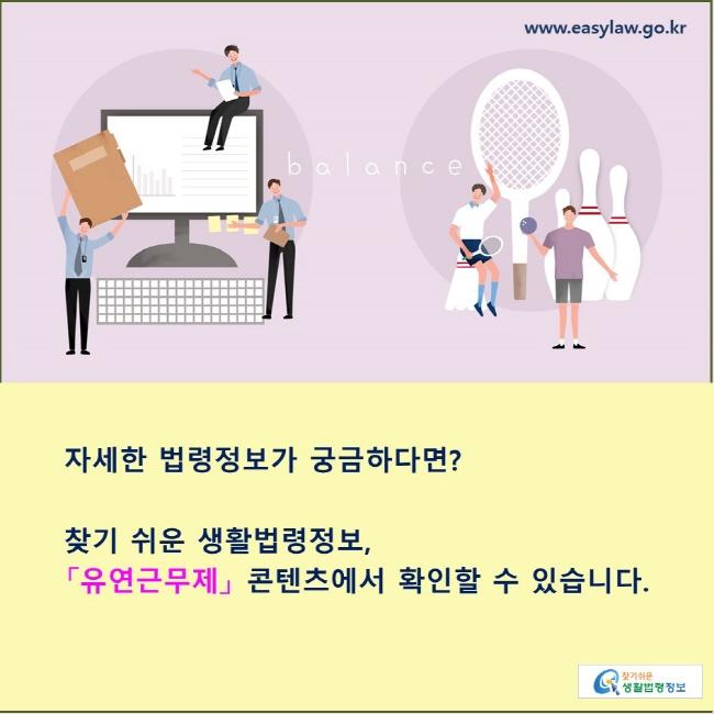 자세한 법령정보가 궁금하다면? 찾기 쉬운 생활법령정보, 「유연근무제」 콘텐츠에서 확인할 수 있습니다.
