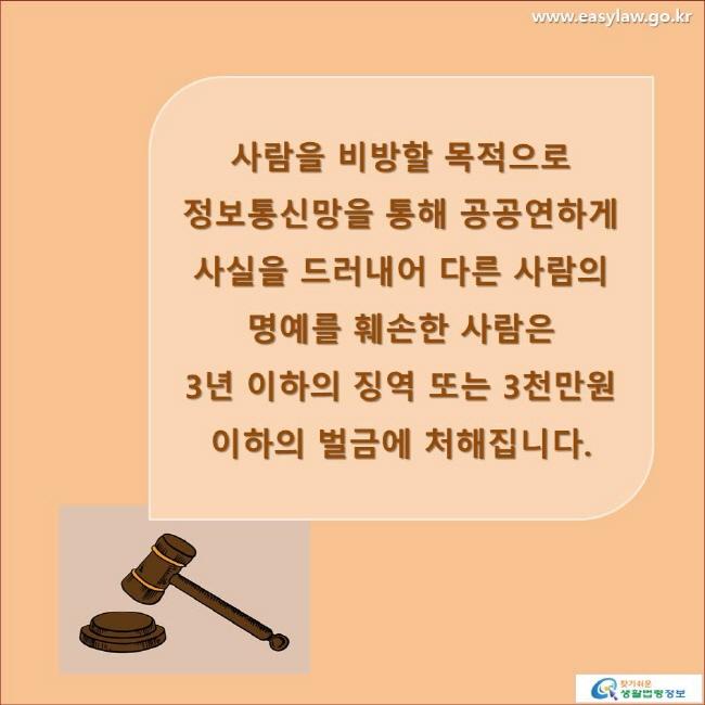 사람을 비방할 목적으로 정보통신망을 통해 공공연하게 사실을 드러내어 다른 사람의 명예를 훼손한 사람은 3년 이하의 징역 또는 3천만원 이하의 벌금에 처해집니다. www.easylaw.go.kr 찾기 쉬운 생활법령정보 로고