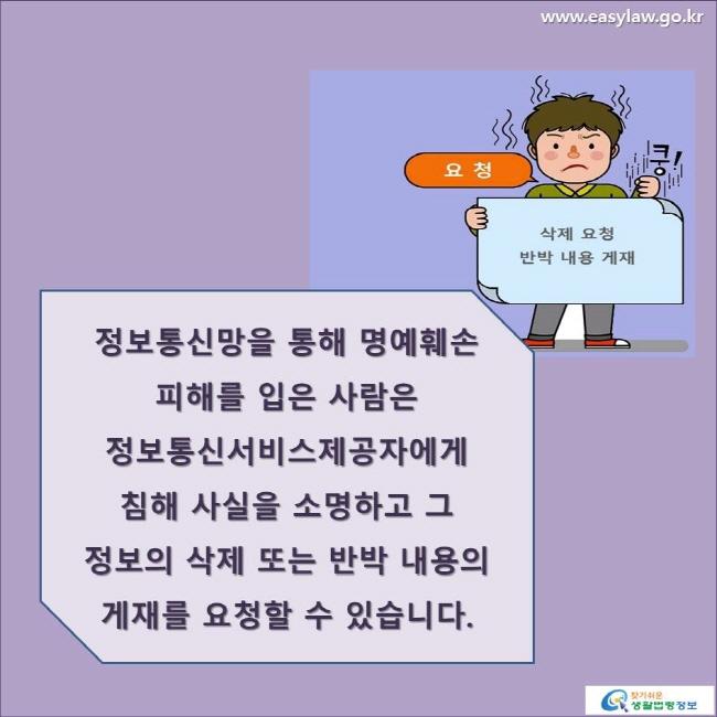 요청 / 삭제 요청/  반박 내용 게재정보통신망을 통해 명예훼손 피해를 입은 사람은 정보통신서비스제공자에게 침해 사실을 소명하고 그 정보의 삭제 또는 반박 내용의 게재를 요청할 수 있습니다. www.easylaw.go.kr 찾기 쉬운 생활법령정보 로고