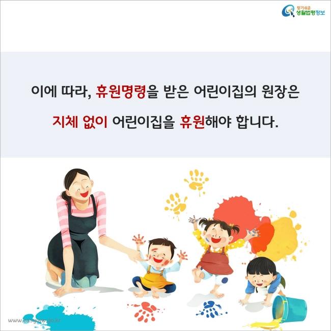 이에 따라, 휴원명령을 받은 어린이집의 원장은 지체 없이 어린이집을 휴원해야 합니다.