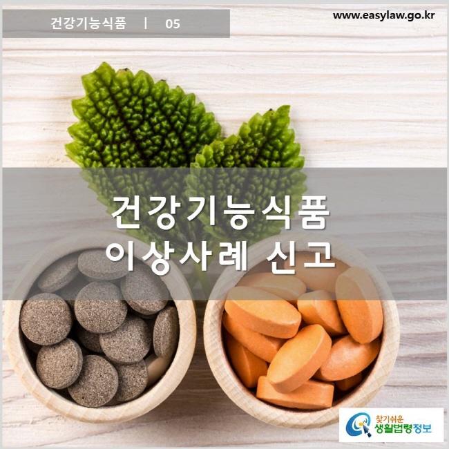 건강기능식품 ㅣ 05 건강기능식품 이상사례 신고 www.easylaw.go.kr 찾기 쉬운 생활법령정보 로고