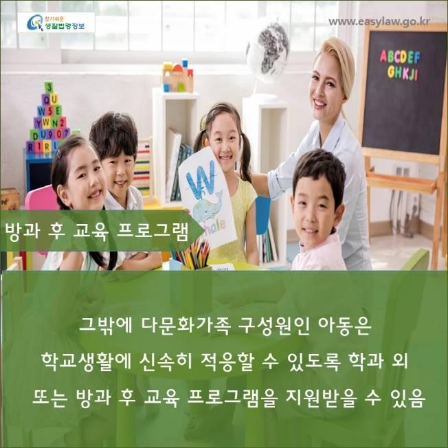www.easylaw.go.kr  방과 후 교육 프로그램  그밖에 다문화가족 구성원인 아동은  학교생활에 신속히 적응할 수 있도록 학과 외 또는 방과 후 교육 프로그램을 지원받을 수 있음