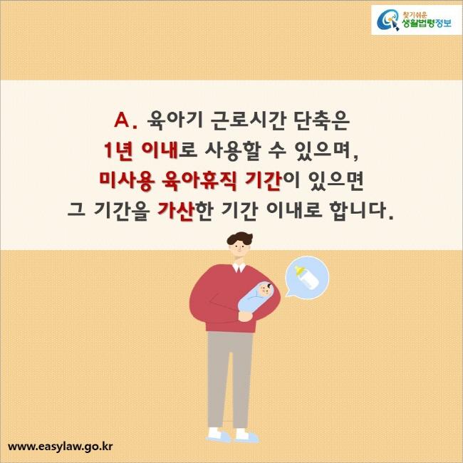 A. 육아기 근로시간 단축은  1년 이내로 사용할 수 있으며,  미사용 육아휴직 기간이 있으면  그 기간을 가산한 기간 이내로 합니다.