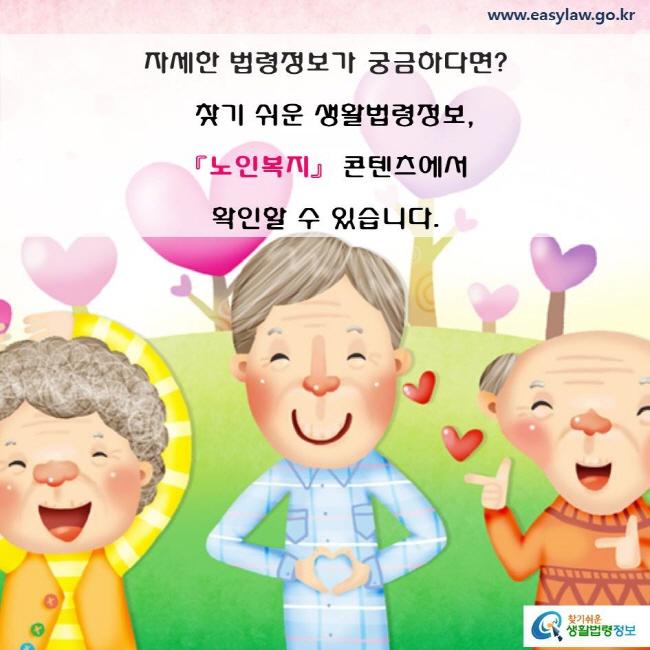 자세한 법령정보가 궁금하다면? 찾기 쉬운 생활법령정보, 「노인복지」 콘텐츠에서 확인할 수 있습니다.