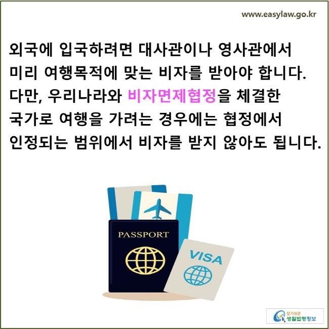 외국에 입국하려면 대사관이나 영사관에서 미리 여행목적에 맞는 비자를 받아야 합니다. 다만, 우리나라와 비자면제협정을 체결한 국가로 여행을 가려는 경우에는 협정에서 인정되는 범위에서 비자를 받지 않아도 됩니다.