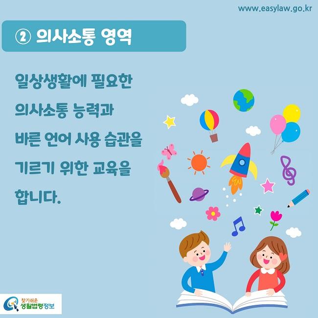 ② 의사소통 영역 일상생활에 필요한  의사소통 능력과  바른 언어 사용 습관을  기르기 위한 교육을 합니다.