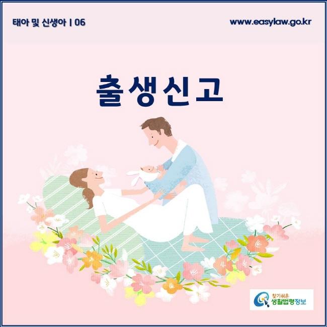 태아 및 신생아 | 06 출생신고 www.easylaw.go.kr 찾기쉬운 생활법령정보 로고