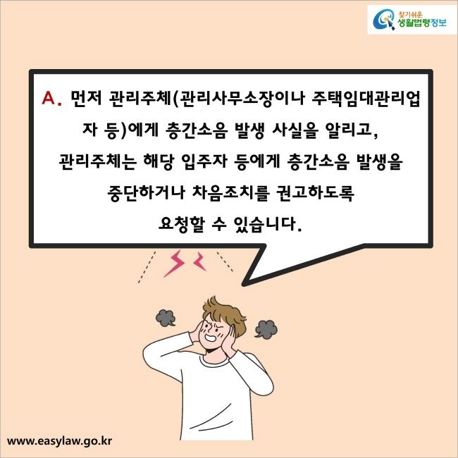 A. 먼저 관리주체(관리사무소장이나 주택임대관리업자 등)에게 층간소음 발생 사실을 알리고, 관리주체는 해당 입주자 등에게 층간소음 발생을 중단하거나 차음조치를 권고하도록 요청할 수 있습니다.