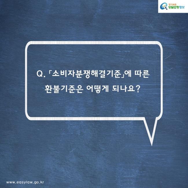 Q. 「소비자분쟁해결기준」에 따른 환불기준은 어떻게 되나요?