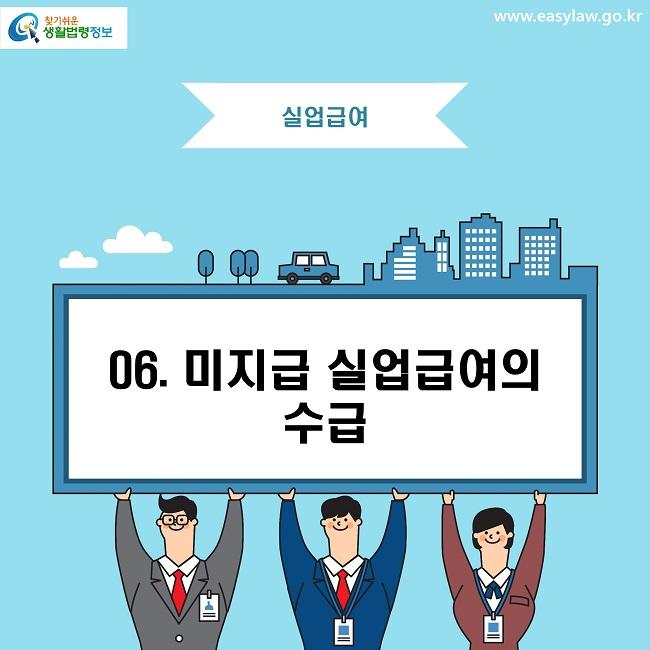 찾기쉬운 생활법령정보로고 www.easylaw.go.kr 실업급여 06. 미지급 실업급여의 수급