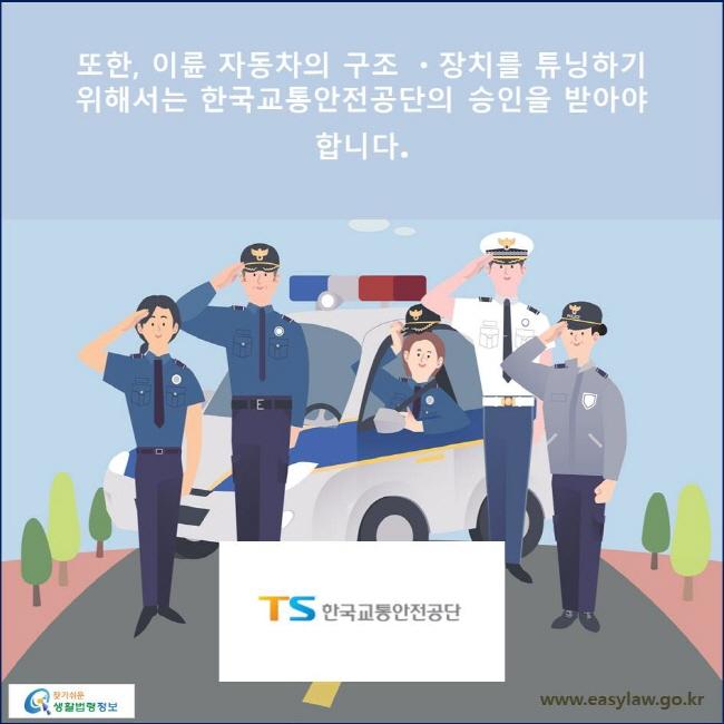 또한, 이륜 자동차의 구조 ㆍ장치를 튜닝하기 위해서는 한국교통안전공단의 승인을 받아야 합니다.