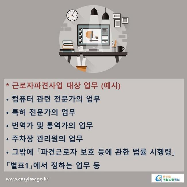 * 근로자파견사업 대상 업무 (예시) 컴퓨터 관련 전문가의 업무,  특허 전문가의 업무, 번역가 및 통역가의 업무, 주차장 관리원의 업무, 그밖에 「파견근로자 보호 등에 관한 법률 시행령」 「별표1」에서 정하는 업무 등