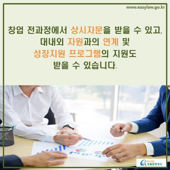 창업 전과정에서 상시자문을 받을 수 있고, 대내외 자원과의 연계 및 성장지원 프로그램의 지원도 받을 수 있습니다.