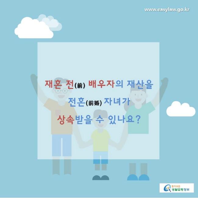 찾기쉬운생활법령정보 www.easylaw.go.kr  재혼 전(前) 배우자의 재산을 전혼(前婚) 자녀가 상속받을 수 있나요?