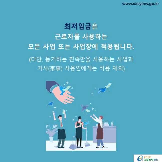 최저임금은  근로자를 사용하는  모든 사업 또는 사업장에 적용됩니다. (다만, 동거하는 친족만을 사용하는 사업과  가사(家事) 사용인에게는 적용 제외)