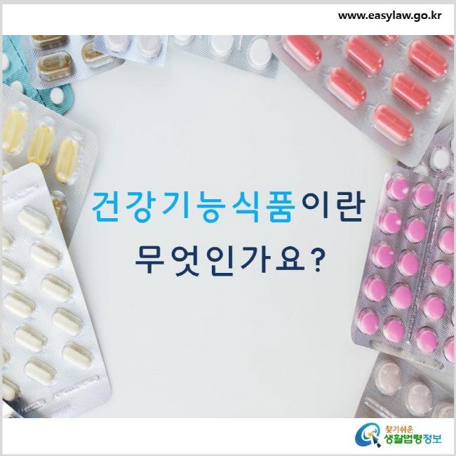 건강기능식품이란 무엇인가요? www.easylaw.go.kr 찾기 쉬운 생활법령정보 로고