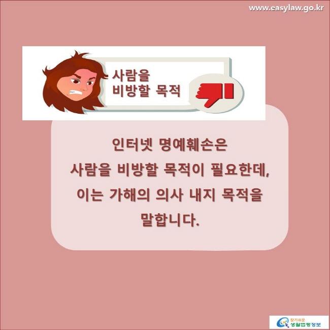 사람을 비방할 목적인터넷 명예훼손은 사람을 비방할 목적이 필요한데, 이는 가해의 의사 내지 목적을 말합니다. www.easylaw.go.kr 찾기 쉬운 생활법령정보 로고