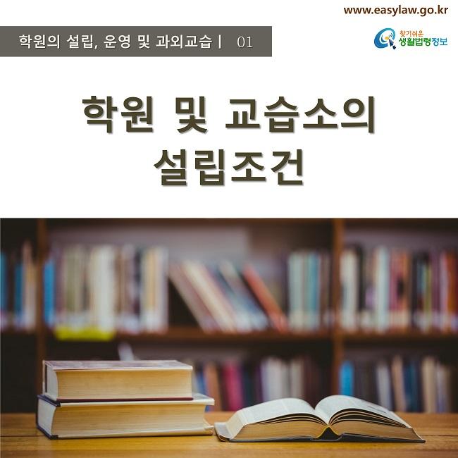 학원의 설립, 운영 및 과외교습ㅣ  01 www.easylaw.go.kr 찾기쉬운 생활법령정보 로고 학원 및 교습소의 설립조건