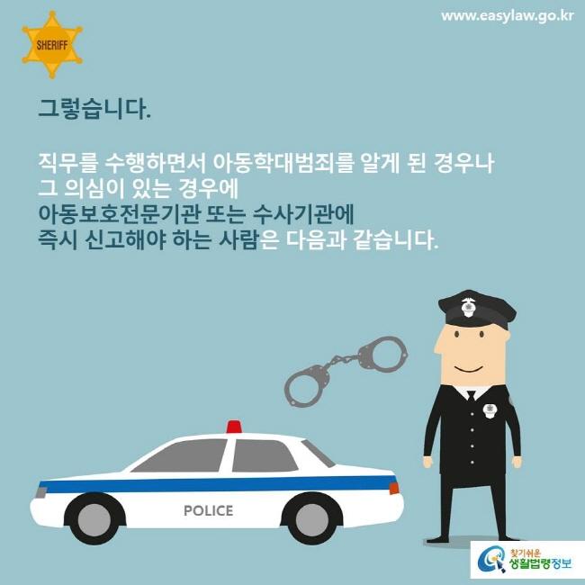 그렇습니다. 직무를 수행하면서 아동학대범죄를 알게 된 경우나 그 의심이 있는 경우에 아동보호전문기관 또는 수사기관에 즉시 신고해야 하는 사람은 다음과 같습니다.