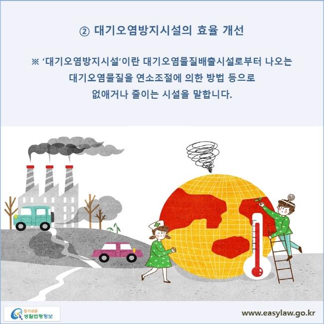 ② 대기오염방지시설의 효율 개선 ※ '대기오염방지시설'이란 대기오염물질배출시설로부터 나오는 대기오염물질을 연소조절에 의한 방법 등으로 없애거나 줄이는 시설을 말합니다.
