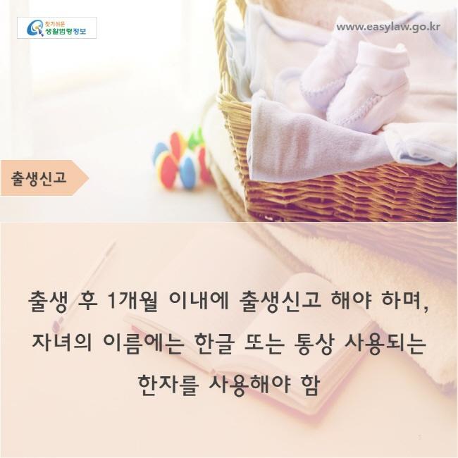 출생신고w출생 후 1개월 이내에 출생신고 해야 하며,자녀의 이름에는 한글 또는 통상 사용되는 한자를 사용해야 함ww.easylaw.go.kr