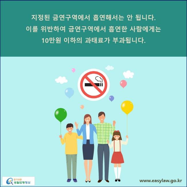 지정된 금연구역에서 흡연해서는 안 됩니다. 이를 위반하여 금연구역에서 흡연한 사람에게는 10만원 이하의 과태료가 부과됩니다.