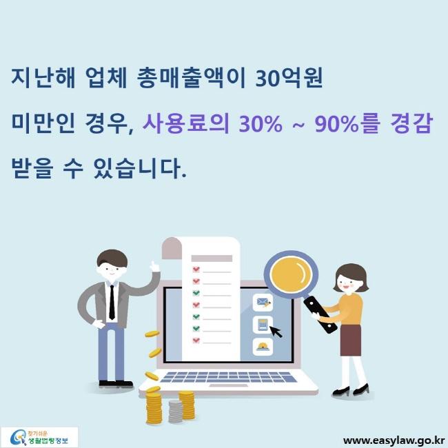 지난해 업체 총매출액이 30억원 미만인 경우, 사용료의 30% ~ 90%를 경감 받을 수 있습니다.
