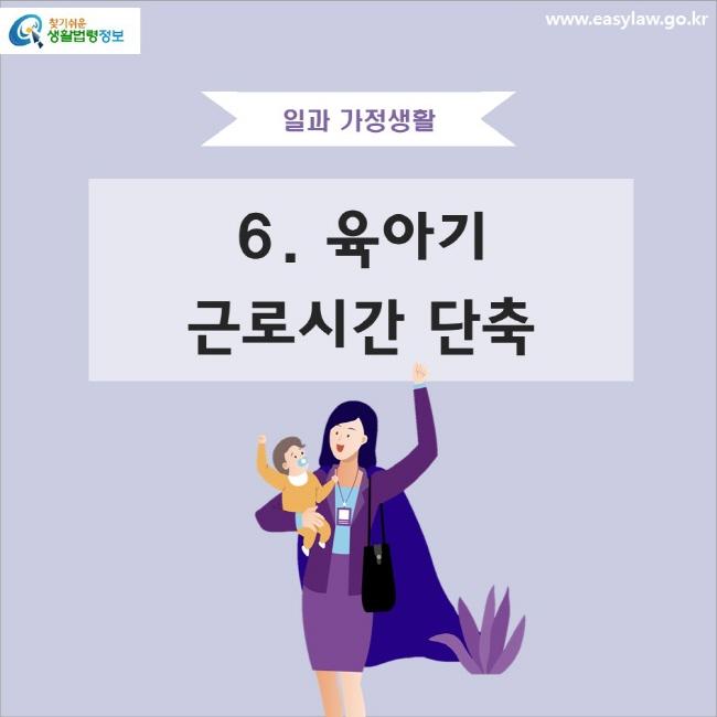 일과 가정생활 6. 육아기 근로시간 단축 www.easylaw.go.kr 찾기 쉬운 생활법령정보 로고