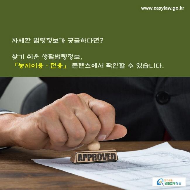 자세한 법령정보가 궁금하다면? 찾기 쉬운 생활법령정보, 「농지이용ㆍ전용」 콘텐츠에서 확인할 수 있습니다.