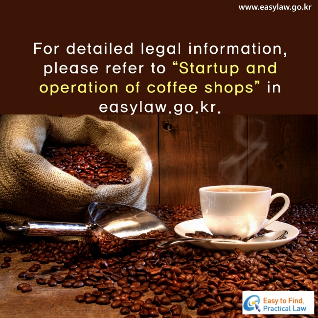 "For detailed legal information, please refer to ""Startup and operation of coffee shops"" in easylaw.go.kr."