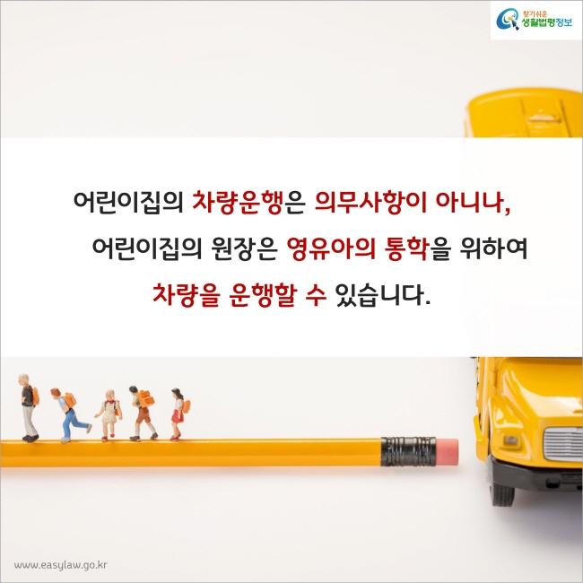 어린이집의 차량운행은 의무사항이 아니나, 어린이집의 원장은 영유아의 통학을 위하여 차량을 운행할 수 있습니다.