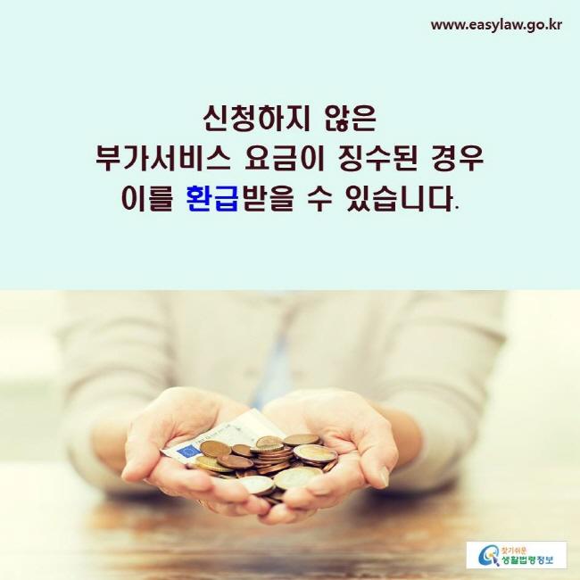 신청하지 않은 부가서비스 요금이 징수된 경우 이를 환급받을 수 있습니다.