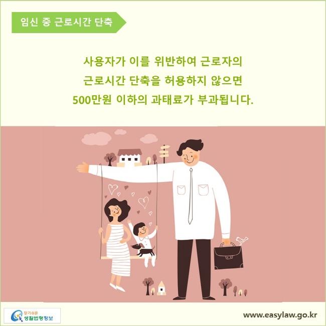 임신 중 근로시간 단축  사용자가 이를 위반하여 근로자의 근로시간 단축을 허용하지 않으면 500만원 이하의 과태료가 부과됩니다.