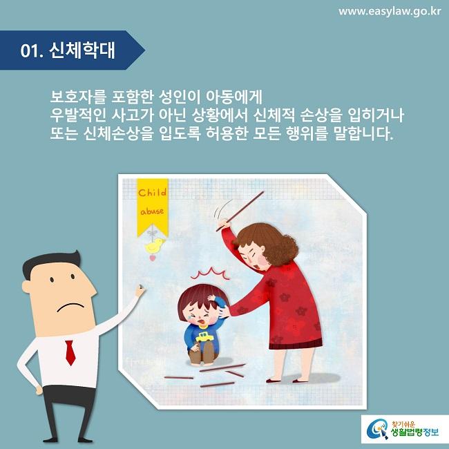 01. 신체학대 보호자를 포함한 성인이 아동에게 우발적인 사고가 아닌 상황에서 신체적 손상을 입히거나 또는 신체손상을 입도록 허용한 모든 행위를 말합니다.