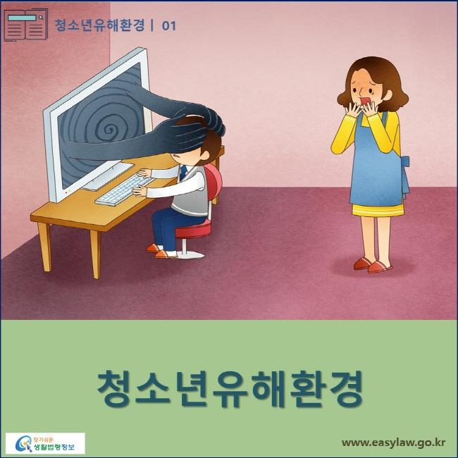 청소년유해환경 | 01 청소년유해환경 www.easylaw.go.kr 찾기쉬운 생활법령정보 로고