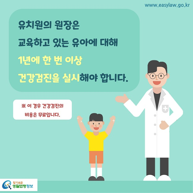 유치원의 원장은 교육하고 있는 유아에 대해 1년에 한 번 이상 건강검진을 실시해야 합니다.※ 이 경우 건강검진의 비용은 무료입니다.