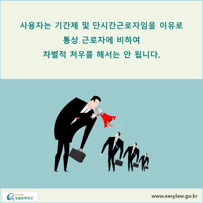 사용자는 기간제 및 단시간근로자임을 이유로 통상 근로자에 비하여 차별적 처우를 해서는 안 됩니다.
