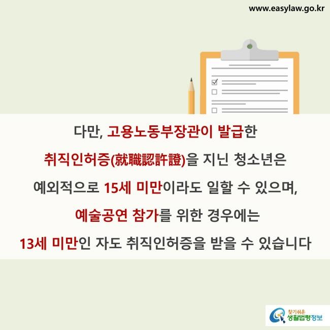 다만, 고용노동부장관이 발급한 취직인허증(就職認許證)을 지닌 청소년은 예외적으로 15세 미만이라도 일할 수 있으며, 예술공연 참가를 위한 경우에는 13세 미만인 자도 취직인허증을 받을 수 있습니다.