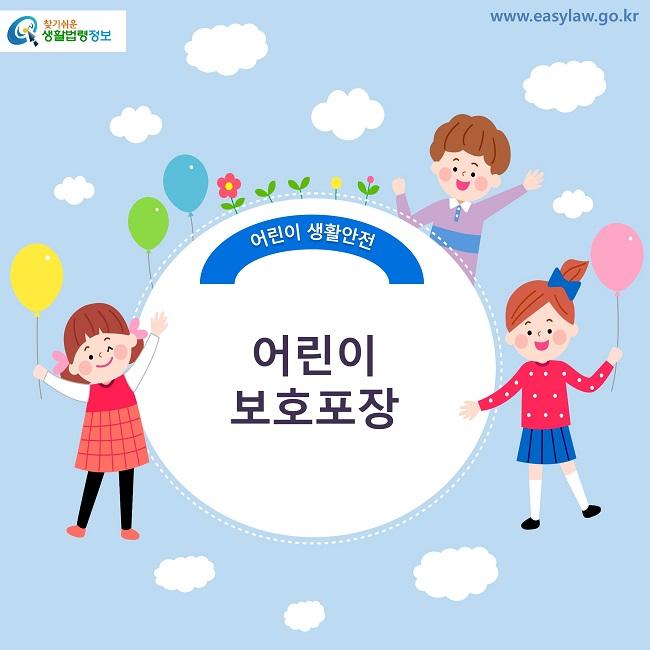 찾기쉬운 생활법령정보 로고 www.easylaw.go.kr 어린이 생활안전 어린이 보호포장