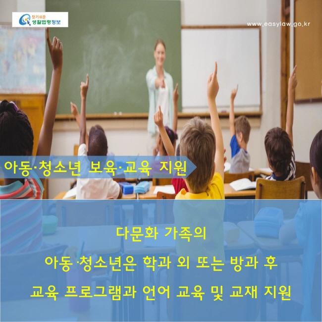 아동·청소년 보육·교육 지원 : 다문화 가족의 아동·청소년은 학과 외 또는 방과 후 교육 프로그램과 언어 교육 및 교재 지원