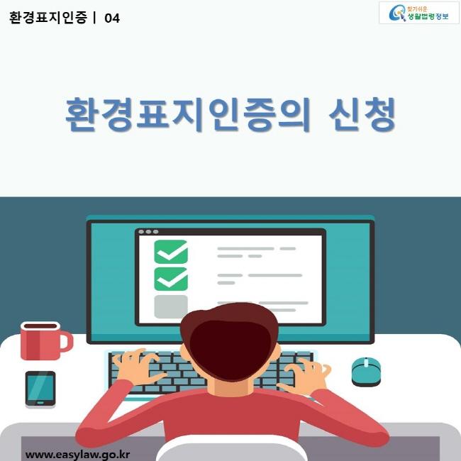 환경표지인증   04 환경표지인증의 신청 ww.easylaw.go.kr 찾기 쉬운 생활법령정보 로고
